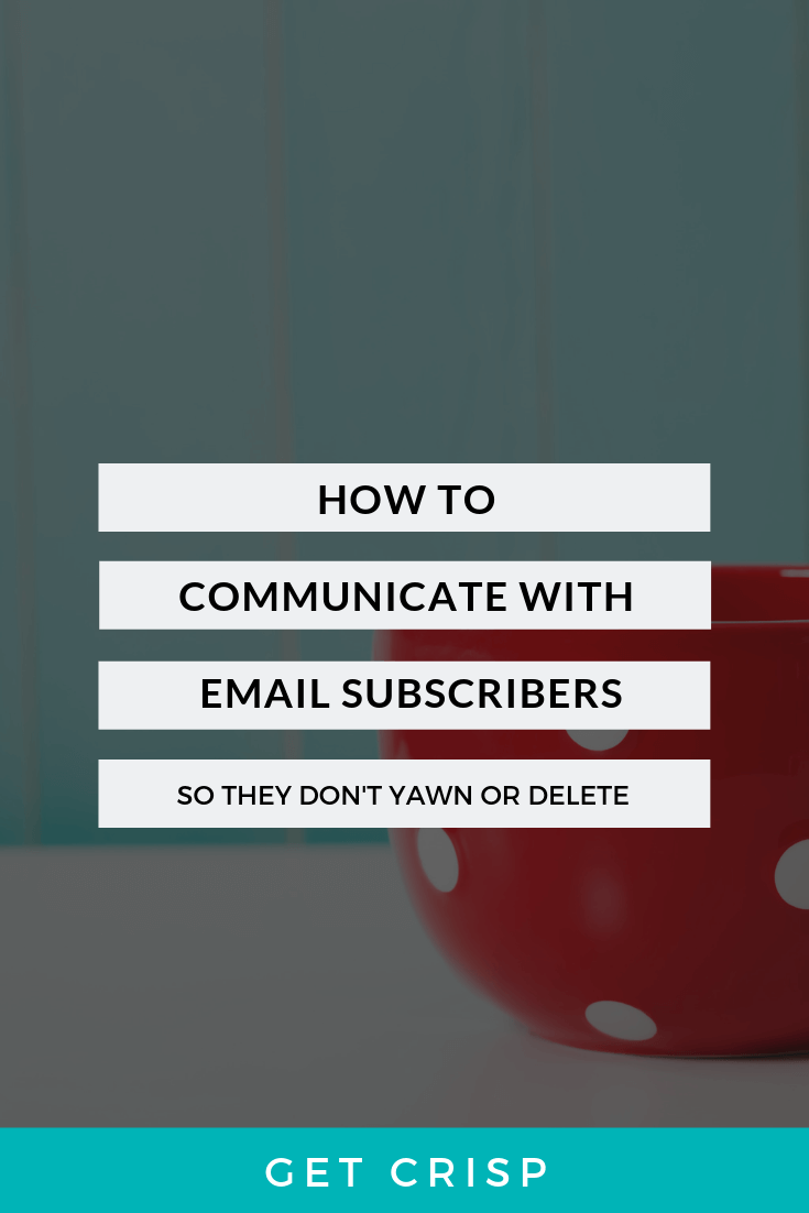Why And How To Communicate With Newsletter Subscribers (So They Don't Yawn Or Delete)
